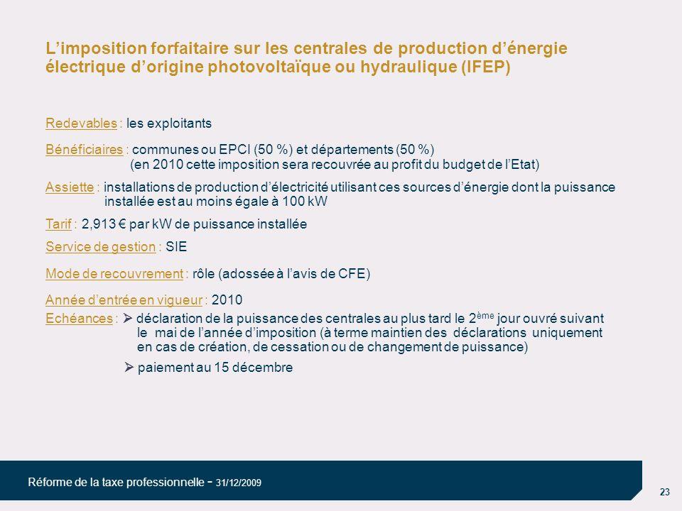 23 Réforme de la taxe professionnelle - 31/12/2009 Limposition forfaitaire sur les centrales de production dénergie électrique dorigine photovoltaïque ou hydraulique (IFEP) Redevables : les exploitants Bénéficiaires : communes ou EPCI (50 %) et départements (50 %) (en 2010 cette imposition sera recouvrée au profit du budget de lEtat) Assiette : installations de production délectricité utilisant ces sources dénergie dont la puissance installée est au moins égale à 100 kW Tarif : 2,913 par kW de puissance installée Service de gestion : SIE Mode de recouvrement : rôle (adossée à lavis de CFE) Année dentrée en vigueur : 2010 Echéances : déclaration de la puissance des centrales au plus tard le 2 ème jour ouvré suivant le mai de lannée dimposition (à terme maintien des déclarations uniquement en cas de création, de cessation ou de changement de puissance) paiement au 15 décembre