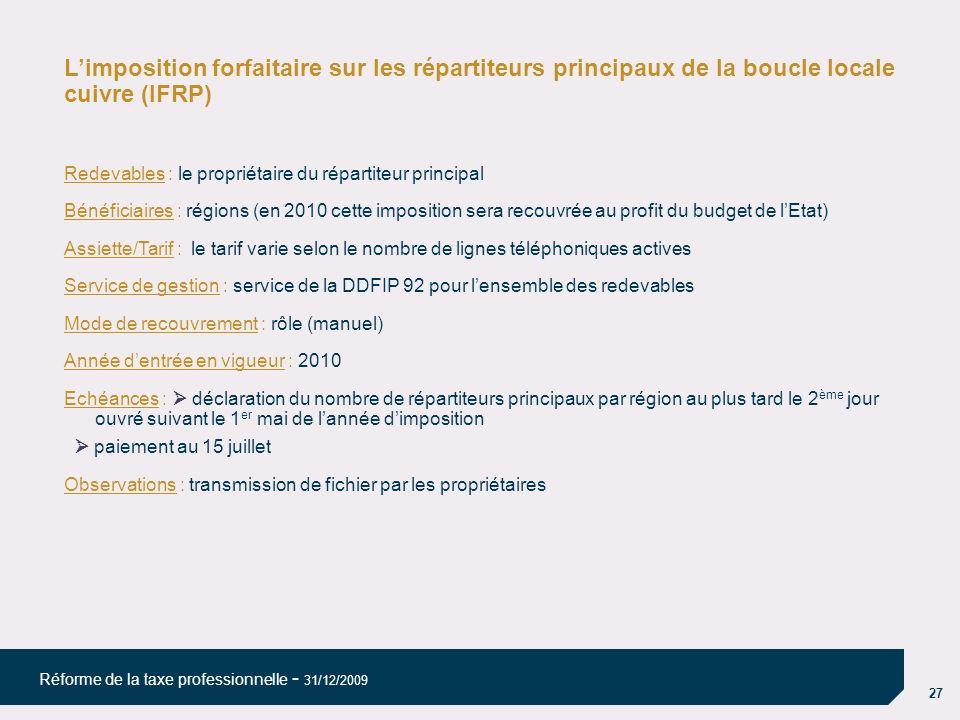 27 Réforme de la taxe professionnelle - 31/12/2009 Limposition forfaitaire sur les répartiteurs principaux de la boucle locale cuivre (IFRP) Redevables : le propriétaire du répartiteur principal Bénéficiaires : régions (en 2010 cette imposition sera recouvrée au profit du budget de lEtat) Assiette/Tarif : le tarif varie selon le nombre de lignes téléphoniques actives Service de gestion : service de la DDFIP 92 pour lensemble des redevables Mode de recouvrement : rôle (manuel) Année dentrée en vigueur : 2010 Echéances : déclaration du nombre de répartiteurs principaux par région au plus tard le 2 ème jour ouvré suivant le 1 er mai de lannée dimposition paiement au 15 juillet Observations : transmission de fichier par les propriétaires