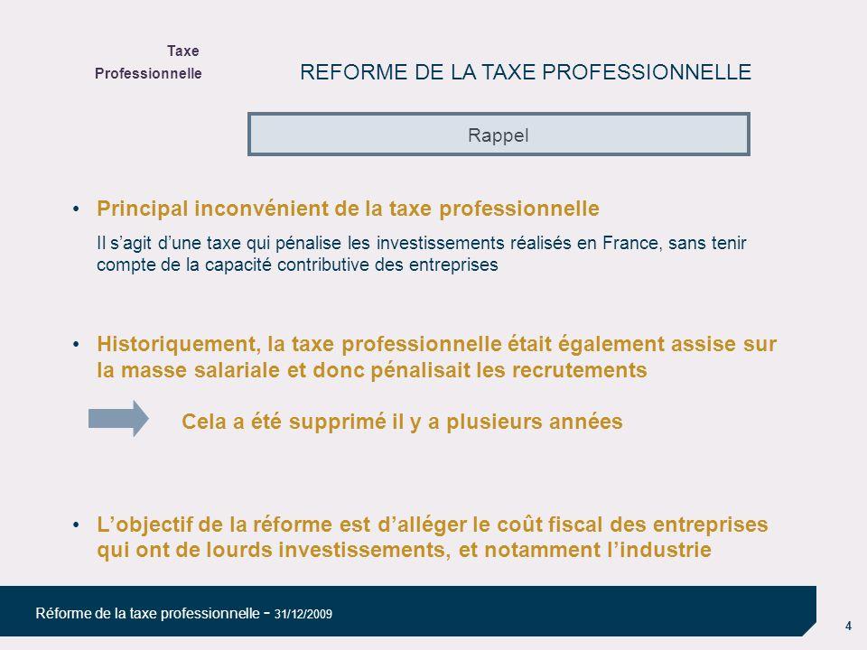 4 Réforme de la taxe professionnelle - 31/12/2009 REFORME DE LA TAXE PROFESSIONNELLE Principal inconvénient de la taxe professionnelle Il sagit dune taxe qui pénalise les investissements réalisés en France, sans tenir compte de la capacité contributive des entreprises Historiquement, la taxe professionnelle était également assise sur la masse salariale et donc pénalisait les recrutements Cela a été supprimé il y a plusieurs années Lobjectif de la réforme est dalléger le coût fiscal des entreprises qui ont de lourds investissements, et notamment lindustrie Rappel Taxe Professionnelle