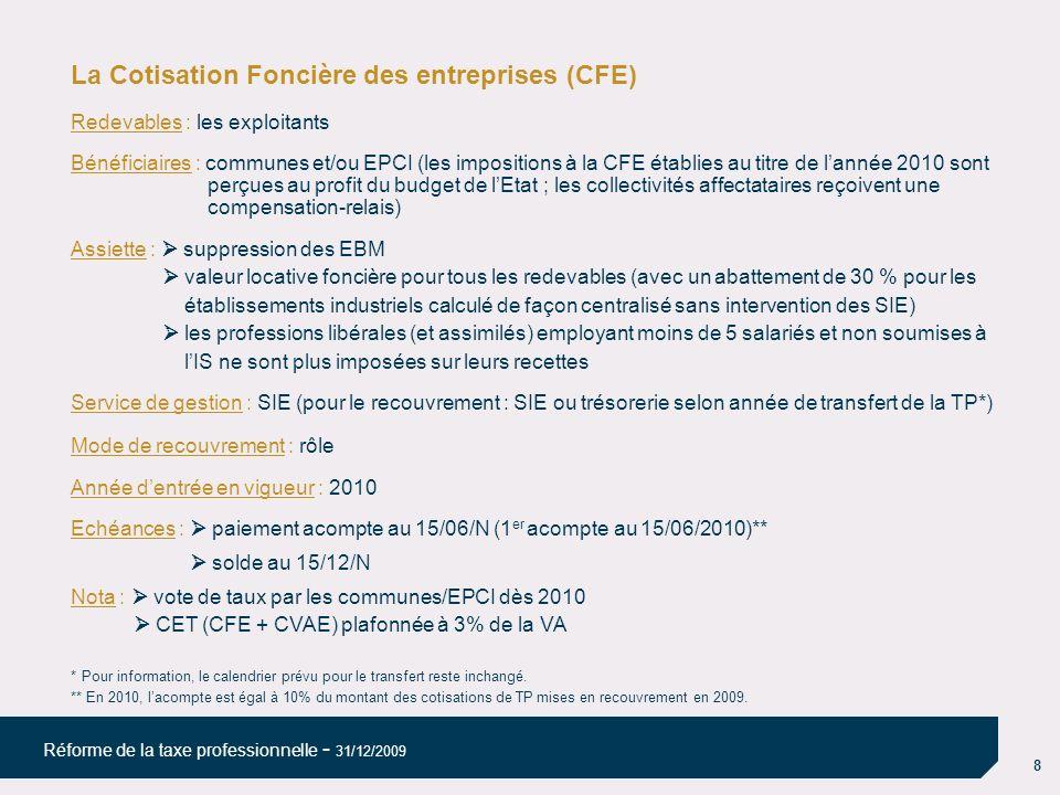 8 Réforme de la taxe professionnelle - 31/12/2009 La Cotisation Foncière des entreprises (CFE) Redevables : les exploitants Bénéficiaires : communes et/ou EPCI (les impositions à la CFE établies au titre de lannée 2010 sont perçues au profit du budget de lEtat ; les collectivités affectataires reçoivent une compensation-relais) Assiette : suppression des EBM valeur locative foncière pour tous les redevables (avec un abattement de 30 % pour les établissements industriels calculé de façon centralisé sans intervention des SIE) les professions libérales (et assimilés) employant moins de 5 salariés et non soumises à lIS ne sont plus imposées sur leurs recettes Service de gestion : SIE (pour le recouvrement : SIE ou trésorerie selon année de transfert de la TP*) Mode de recouvrement : rôle Année dentrée en vigueur : 2010 Echéances : paiement acompte au 15/06/N (1 er acompte au 15/06/2010)** solde au 15/12/N Nota : vote de taux par les communes/EPCI dès 2010 CET (CFE + CVAE) plafonnée à 3% de la VA * Pour information, le calendrier prévu pour le transfert reste inchangé.