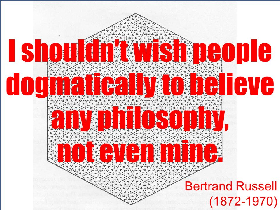 I shouldn't wish people dogmatically to believe any philosophy, not even mine. Bertrand Russell (1872-1970)