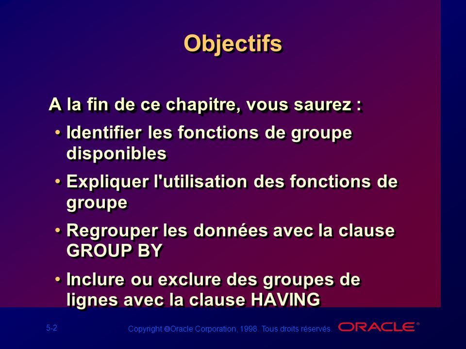 5-2 Copyright Oracle Corporation, 1998. Tous droits réservés. Objectifs A la fin de ce chapitre, vous saurez : Identifier les fonctions de groupe disp