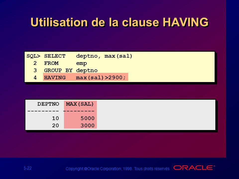 5-22 Copyright Oracle Corporation, 1998. Tous droits réservés. Utilisation de la clause HAVING SQL> SELECT deptno, max(sal) 2 FROM emp 3 GROUP BY dept