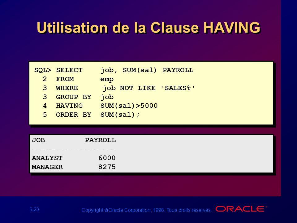 5-23 Copyright Oracle Corporation, 1998. Tous droits réservés. Utilisation de la Clause HAVING SQL> SELECT job, SUM(sal) PAYROLL 2 FROM emp 3 WHERE jo