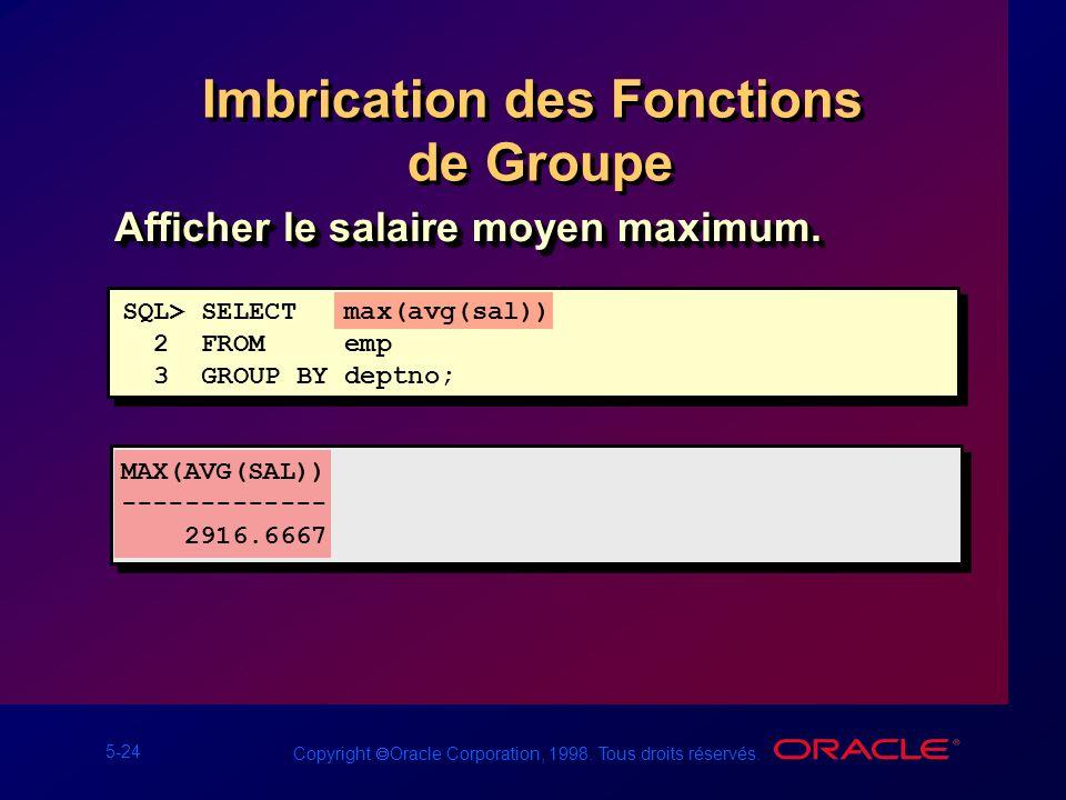5-24 Copyright Oracle Corporation, 1998. Tous droits réservés. Imbrication des Fonctions de Groupe SQL> SELECT max(avg(sal)) 2 FROM emp 3 GROUP BY dep