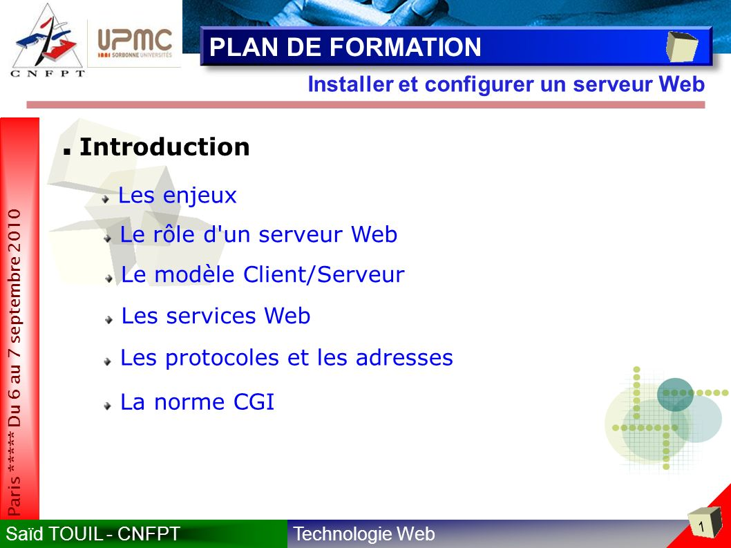 Technologie WebSaïd TOUIL - CNFPT 62 Paris ***** Du 6 au 7 septembre 2010 Installer et configurer un serveur Web PROTOCOLES & ADRESSES Protocoles de l Internet IP (Internet Protocol) Niveau OSI réseau Niveau OSI transport / session TCP (Transmission Control Protocol) Adressage (routage) des informations Identification des machines Transfert d information, contrôle des transmissions Niveau OSI application FTP (File Transfert Protocol) / Transfert de fichiers HTTP (Hyper Text Transfert Protocol) / Transfert d informations sur le Web TCP/IP base de l internet DNS (Domain Name Server protocol) / Conversion du nom des ordinateurs connectés au réseau en adresses IP