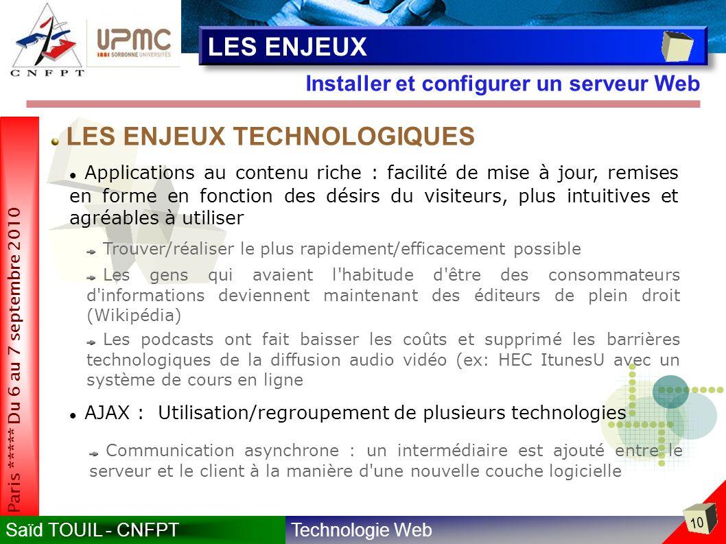 Technologie WebSaïd TOUIL - CNFPT 10 Paris ***** Du 6 au 7 septembre 2010 Installer et configurer un serveur Web LES ENJEUX Applications au contenu riche : facilité de mise à jour, remises en forme en fonction des désirs du visiteurs, plus intuitives et agréables à utiliser Trouver/réaliser le plus rapidement/efficacement possible Les gens qui avaient l habitude d être des consommateurs d informations deviennent maintenant des éditeurs de plein droit (Wikipédia) LES ENJEUX TECHNOLOGIQUES AJAX : Utilisation/regroupement de plusieurs technologies Communication asynchrone : un intermédiaire est ajouté entre le serveur et le client à la manière d une nouvelle couche logicielle Les podcasts ont fait baisser les coûts et supprimé les barrières technologiques de la diffusion audio vidéo (ex: HEC ItunesU avec un système de cours en ligne