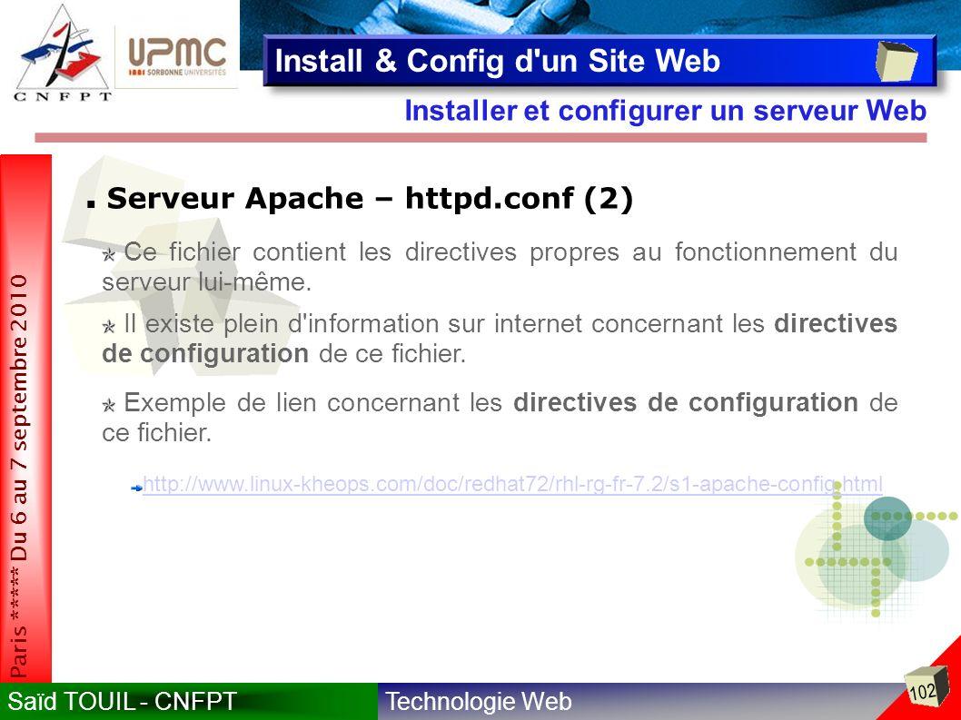 Technologie WebSaïd TOUIL - CNFPT 102 Paris ***** Du 6 au 7 septembre 2010 Installer et configurer un serveur Web Install & Config d un Site Web Serveur Apache – httpd.conf (2) Il existe plein d information sur internet concernant les directives de configuration de ce fichier.