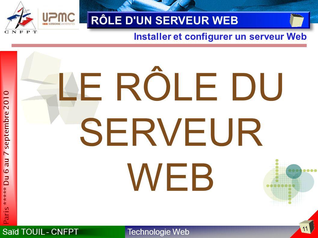 Technologie WebSaïd TOUIL - CNFPT 11 Paris ***** Du 6 au 7 septembre 2010 Installer et configurer un serveur Web RÔLE D UN SERVEUR WEB LE RÔLE DU SERVEUR WEB