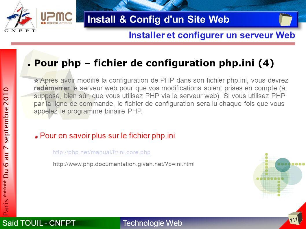 Technologie WebSaïd TOUIL - CNFPT 111 Paris ***** Du 6 au 7 septembre 2010 Installer et configurer un serveur Web Install & Config d un Site Web Pour php – fichier de configuration php.ini (4) Après avoir modifié la configuration de PHP dans son fichier php.ini, vous devrez redémarrer le serveur web pour que vos modifications soient prises en compte (à supposé, bien sûr, que vous utilisez PHP via le serveur web).