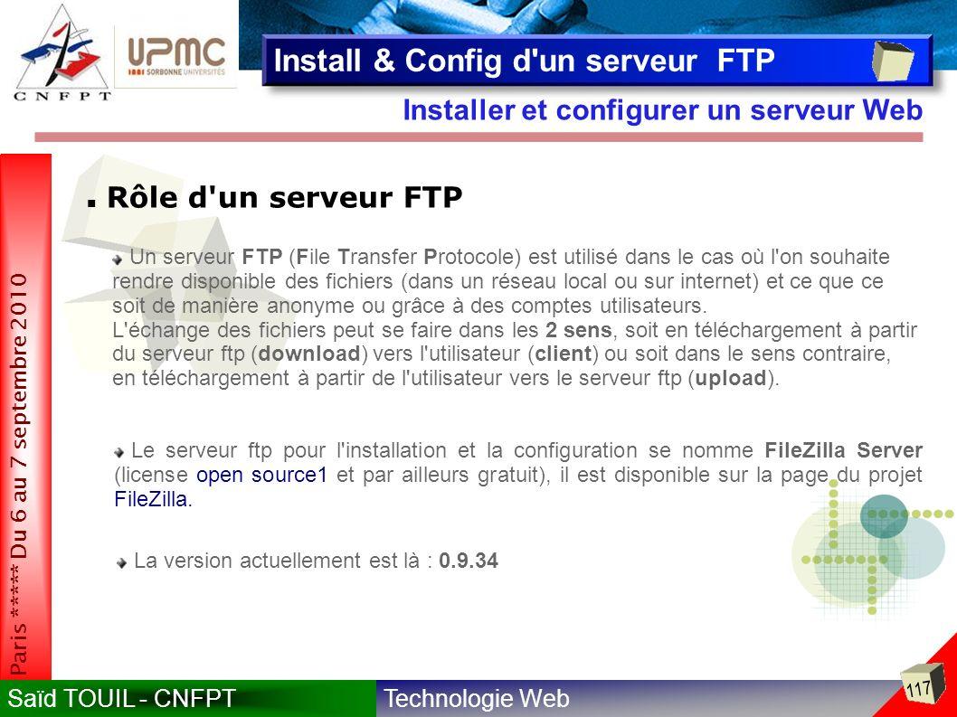 Technologie WebSaïd TOUIL - CNFPT 117 Paris ***** Du 6 au 7 septembre 2010 Installer et configurer un serveur Web Install & Config d un serveur FTP Rôle d un serveur FTP Un serveur FTP (File Transfer Protocole) est utilisé dans le cas où l on souhaite rendre disponible des fichiers (dans un réseau local ou sur internet) et ce que ce soit de manière anonyme ou grâce à des comptes utilisateurs.