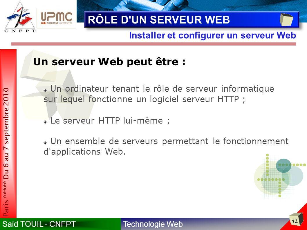 Technologie WebSaïd TOUIL - CNFPT 12 Paris ***** Du 6 au 7 septembre 2010 Installer et configurer un serveur Web RÔLE D UN SERVEUR WEB Un serveur Web peut être : Un ordinateur tenant le rôle de serveur informatique sur lequel fonctionne un logiciel serveur HTTP ; Le serveur HTTP lui-même ; Un ensemble de serveurs permettant le fonctionnement d applications Web.