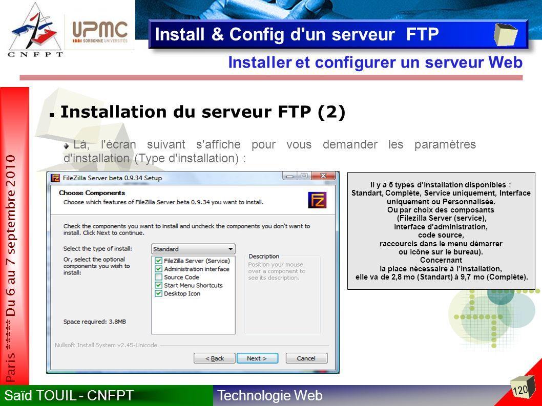 Technologie WebSaïd TOUIL - CNFPT 120 Paris ***** Du 6 au 7 septembre 2010 Installer et configurer un serveur Web Install & Config d un serveur FTP Installation du serveur FTP (2) Là, l écran suivant s affiche pour vous demander les paramètres d installation (Type d installation) : Il y a 5 types d installation disponibles : Standart, Complète, Service uniquement, Interface uniquement ou Personnalisée.