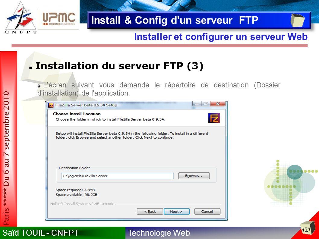 Technologie WebSaïd TOUIL - CNFPT 121 Paris ***** Du 6 au 7 septembre 2010 Installer et configurer un serveur Web Install & Config d un serveur FTP Installation du serveur FTP (3) L écran suivant vous demande le répertoire de destination (Dossier d installation) de l application.