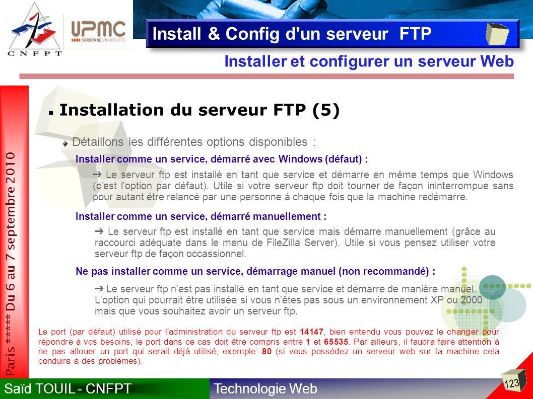 Technologie WebSaïd TOUIL - CNFPT 123 Paris ***** Du 6 au 7 septembre 2010 Installer et configurer un serveur Web Install & Config d un serveur FTP Installation du serveur FTP (5) Détaillons les différentes options disponibles : Installer comme un service, démarré avec Windows (défaut) : Le serveur ftp est installé en tant que service et démarre en même temps que Windows (c est l option par défaut).