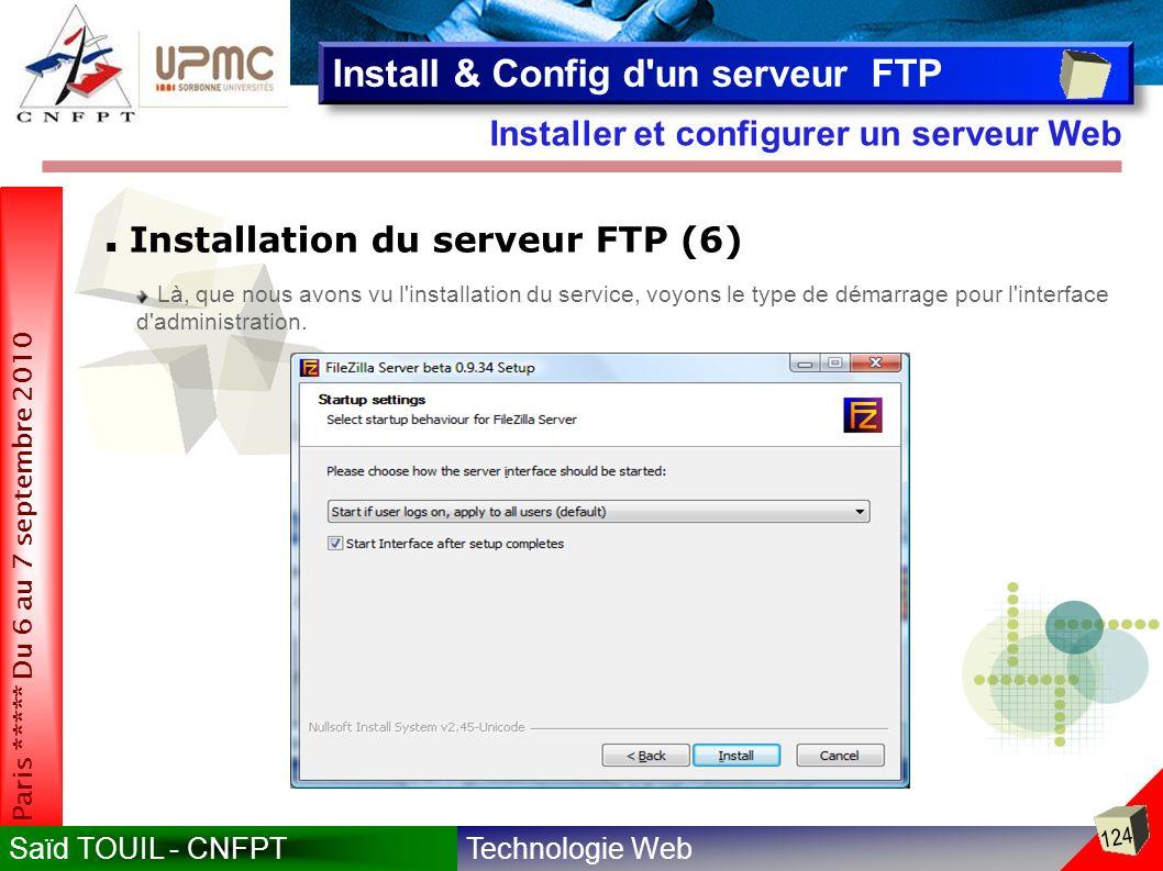 Technologie WebSaïd TOUIL - CNFPT 124 Paris ***** Du 6 au 7 septembre 2010 Installer et configurer un serveur Web Install & Config d un serveur FTP Installation du serveur FTP (6) Là, que nous avons vu l installation du service, voyons le type de démarrage pour l interface d administration.