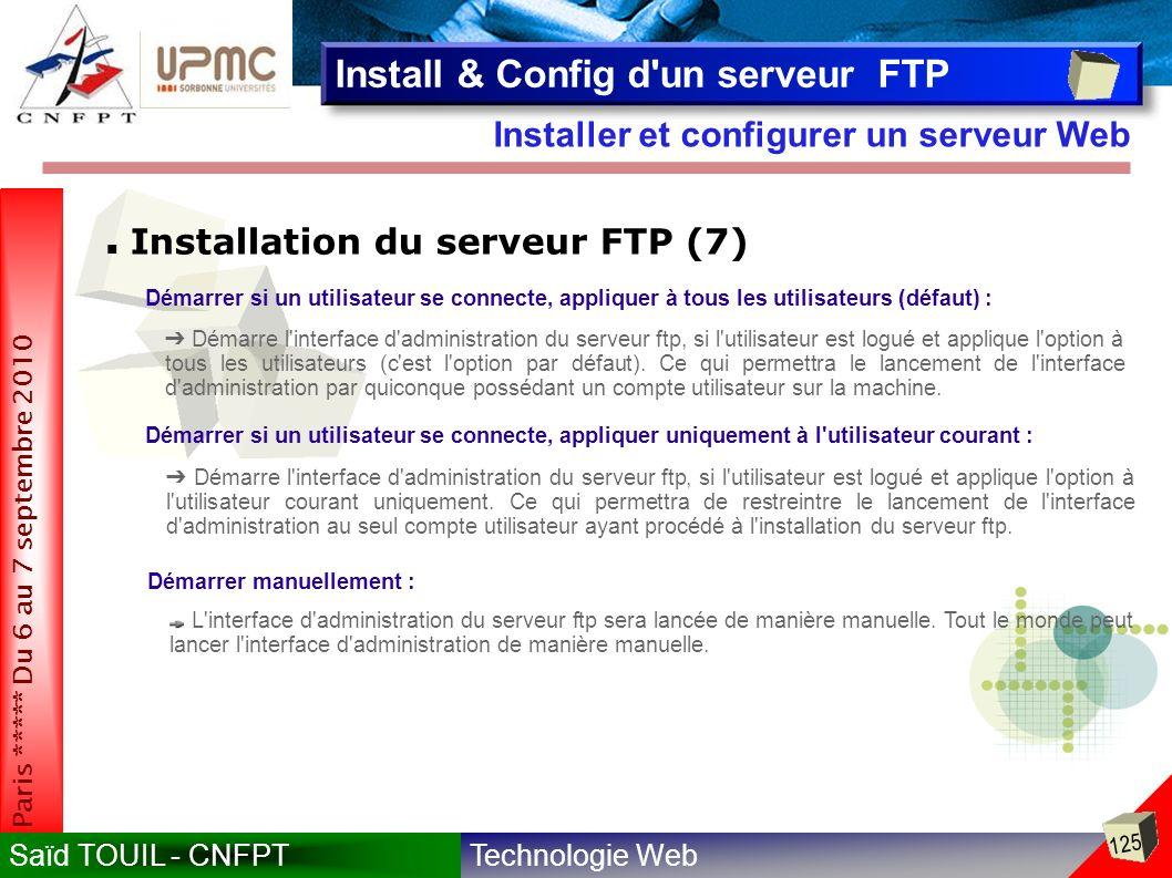 Technologie WebSaïd TOUIL - CNFPT 125 Paris ***** Du 6 au 7 septembre 2010 Installer et configurer un serveur Web Install & Config d un serveur FTP Installation du serveur FTP (7) Démarrer si un utilisateur se connecte, appliquer à tous les utilisateurs (défaut) : Démarre l interface d administration du serveur ftp, si l utilisateur est logué et applique l option à tous les utilisateurs (c est l option par défaut).
