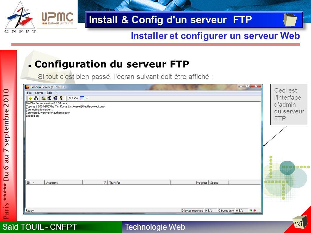 Technologie WebSaïd TOUIL - CNFPT 127 Paris ***** Du 6 au 7 septembre 2010 Installer et configurer un serveur Web Install & Config d un serveur FTP Configuration du serveur FTP Si tout c est bien passé, l écran suivant doit être affiché : Ceci est l interface d admin du serveur FTP