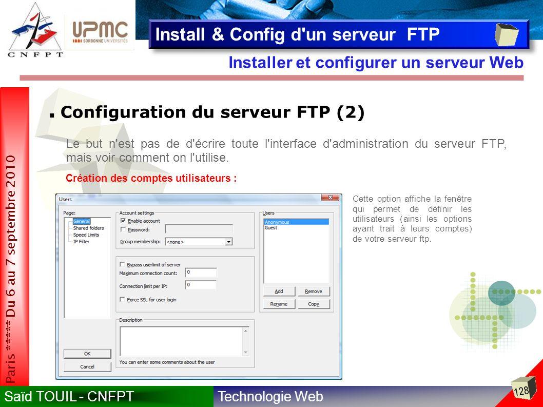 Technologie WebSaïd TOUIL - CNFPT 128 Paris ***** Du 6 au 7 septembre 2010 Installer et configurer un serveur Web Install & Config d un serveur FTP Configuration du serveur FTP (2) Le but n est pas de d écrire toute l interface d administration du serveur FTP, mais voir comment on l utilise.