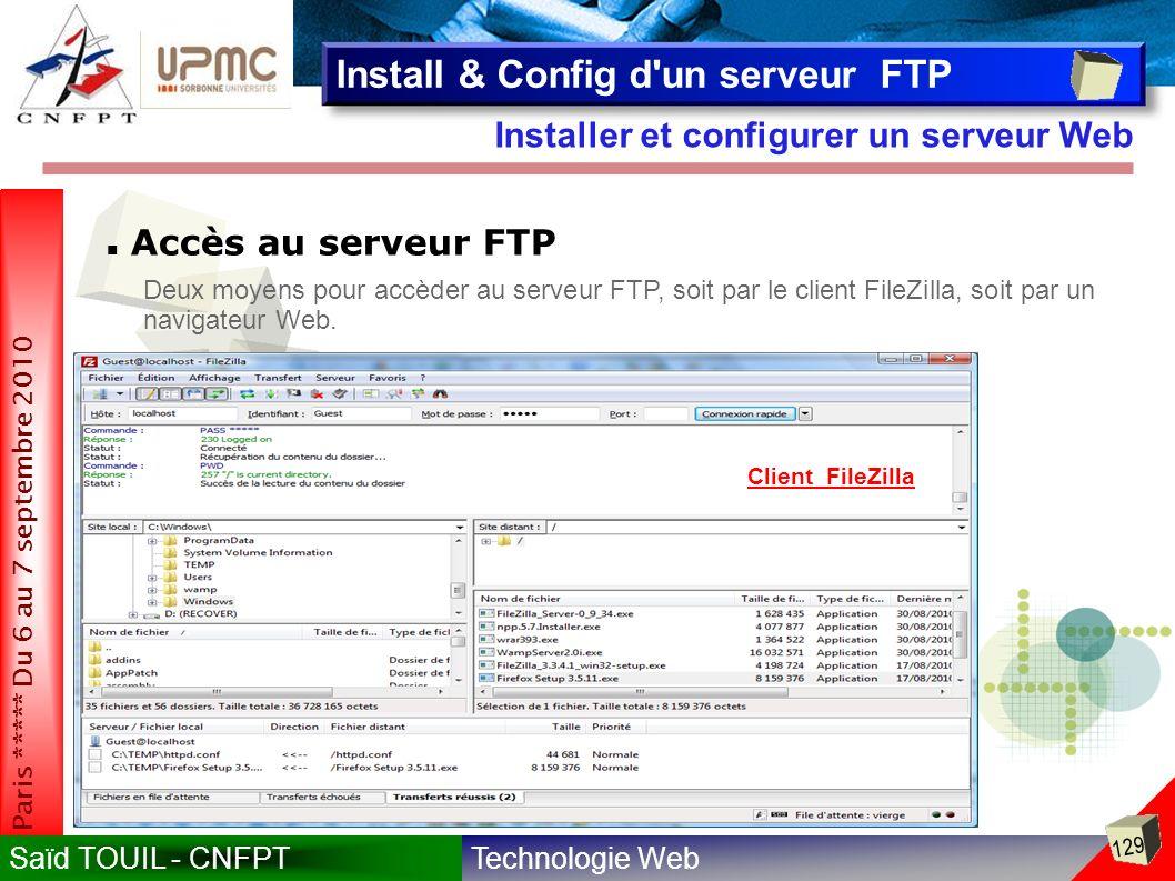 Technologie WebSaïd TOUIL - CNFPT 129 Paris ***** Du 6 au 7 septembre 2010 Installer et configurer un serveur Web Install & Config d un serveur FTP Accès au serveur FTP Deux moyens pour accèder au serveur FTP, soit par le client FileZilla, soit par un navigateur Web.