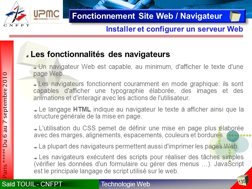 Technologie WebSaïd TOUIL - CNFPT 135 Paris ***** Du 6 au 7 septembre 2010 Installer et configurer un serveur Web Fonctionnement Site Web / Navigateur Les fonctionnalités des navigateurs Un navigateur Web est capable, au minimum, d afficher le texte d une page Web.