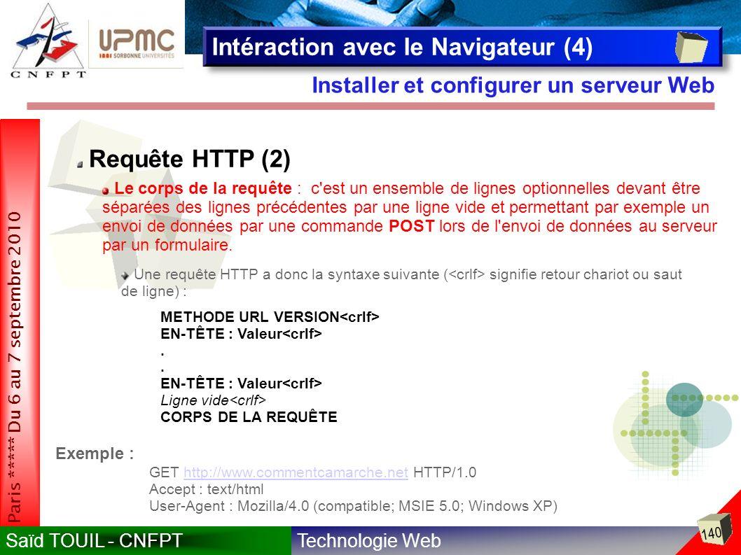 Technologie WebSaïd TOUIL - CNFPT 140 Paris ***** Du 6 au 7 septembre 2010 Installer et configurer un serveur Web Intéraction avec le Navigateur (4) Requête HTTP (2) Le corps de la requête : c est un ensemble de lignes optionnelles devant être séparées des lignes précédentes par une ligne vide et permettant par exemple un envoi de données par une commande POST lors de l envoi de données au serveur par un formulaire.