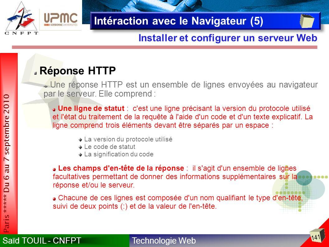 Technologie WebSaïd TOUIL - CNFPT 141 Paris ***** Du 6 au 7 septembre 2010 Installer et configurer un serveur Web Intéraction avec le Navigateur (5) Réponse HTTP Une réponse HTTP est un ensemble de lignes envoyées au navigateur par le serveur.
