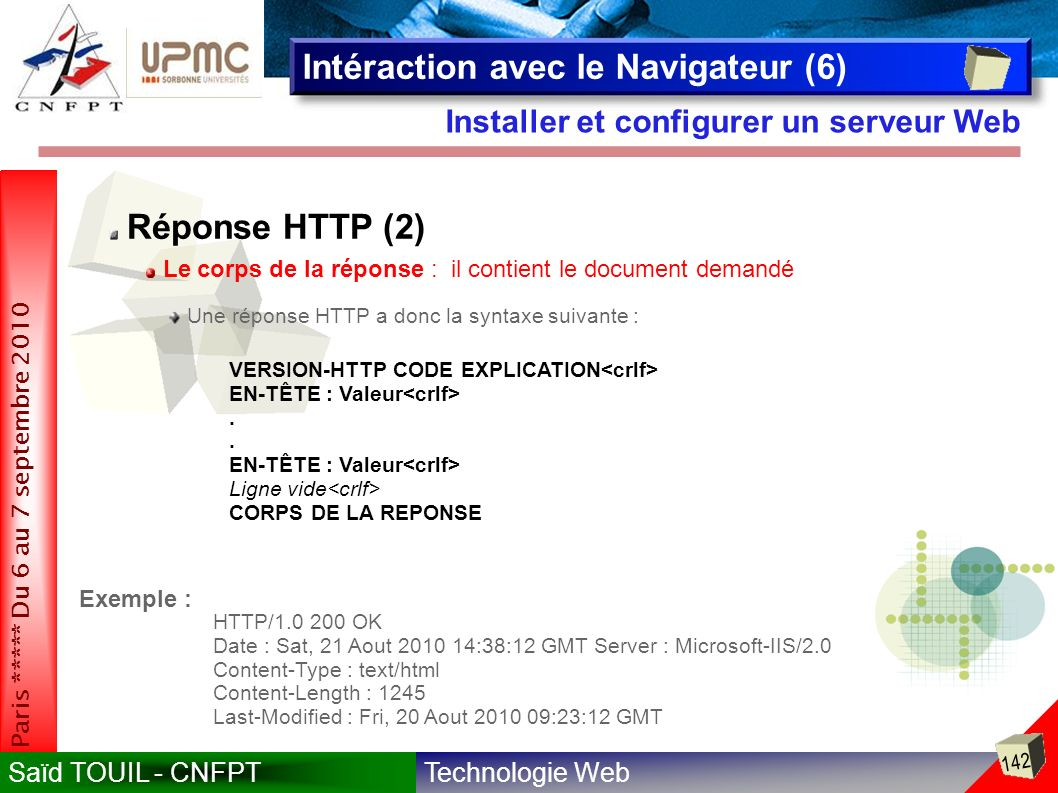 Technologie WebSaïd TOUIL - CNFPT 142 Paris ***** Du 6 au 7 septembre 2010 Installer et configurer un serveur Web Intéraction avec le Navigateur (6) Réponse HTTP (2) Le corps de la réponse : il contient le document demandé Une réponse HTTP a donc la syntaxe suivante : VERSION-HTTP CODE EXPLICATION EN-TÊTE : Valeur.