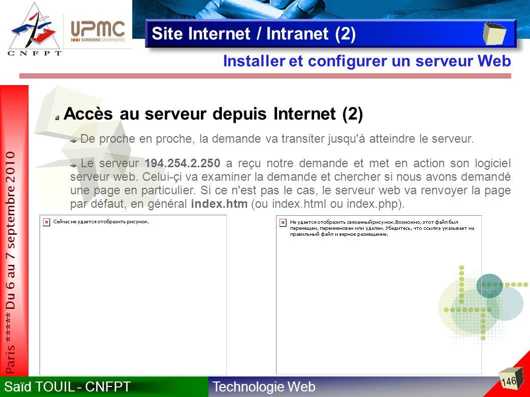 Technologie WebSaïd TOUIL - CNFPT 146 Paris ***** Du 6 au 7 septembre 2010 Installer et configurer un serveur Web Site Internet / Intranet (2) Accès au serveur depuis Internet (2) De proche en proche, la demande va transiter jusqu à atteindre le serveur.