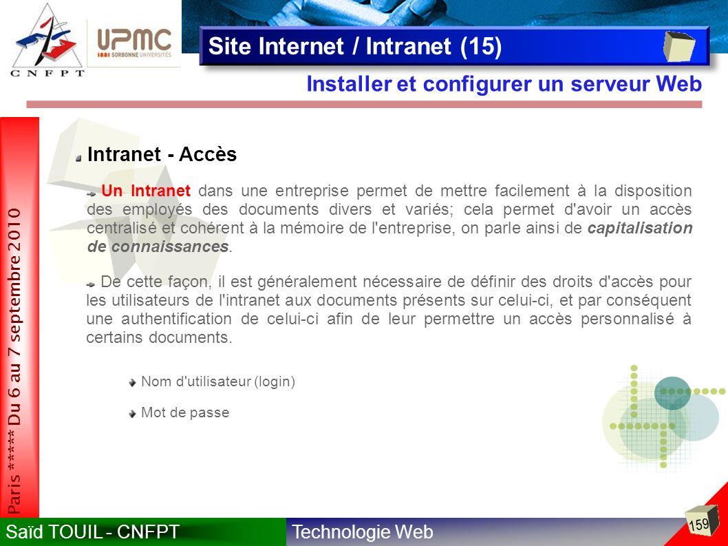 Technologie WebSaïd TOUIL - CNFPT 159 Paris ***** Du 6 au 7 septembre 2010 Installer et configurer un serveur Web Site Internet / Intranet (15) Intranet - Accès Nom d utilisateur (login) Mot de passe Un Intranet dans une entreprise permet de mettre facilement à la disposition des employés des documents divers et variés; cela permet d avoir un accès centralisé et cohérent à la mémoire de l entreprise, on parle ainsi de capitalisation de connaissances.