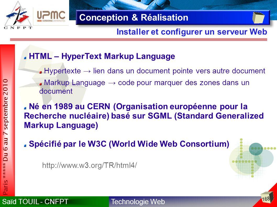 Technologie WebSaïd TOUIL - CNFPT 168 Paris ***** Du 6 au 7 septembre 2010 Installer et configurer un serveur Web Conception & Réalisation HTML – HyperText Markup Language Hypertexte lien dans un document pointe vers autre document Markup Language code pour marquer des zones dans un document Né en 1989 au CERN (Organisation européenne pour la Recherche nucléaire) basé sur SGML (Standard Generalized Markup Language) Spécifié par le W3C (World Wide Web Consortium) http://www.w3.org/TR/html4/
