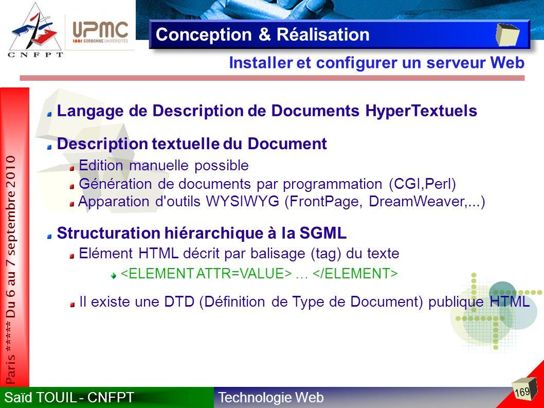 Technologie WebSaïd TOUIL - CNFPT 169 Paris ***** Du 6 au 7 septembre 2010 Installer et configurer un serveur Web Conception & Réalisation Langage de Description de Documents HyperTextuels Edition manuelle possible Génération de documents par programmation (CGI,Perl) Structuration hiérarchique à la SGML Description textuelle du Document Apparation d outils WYSIWYG (FrontPage, DreamWeaver,...) Elément HTML décrit par balisage (tag) du texte … Il existe une DTD (Définition de Type de Document) publique HTML