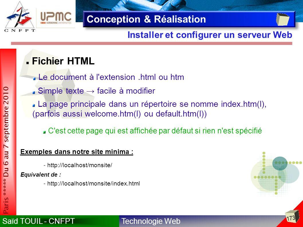Technologie WebSaïd TOUIL - CNFPT 173 Paris ***** Du 6 au 7 septembre 2010 Installer et configurer un serveur Web Conception & Réalisation Le document à l extension.html ou htm C est cette page qui est affichée par défaut si rien n est spécifié Fichier HTML Simple texte facile à modifier Exemples dans notre site minima : - http://localhost/monsite/ - http://localhost/monsite/index.html La page principale dans un répertoire se nomme index.htm(l), (parfois aussi welcome.htm(l) ou default.htm(l)) Equivalent de :