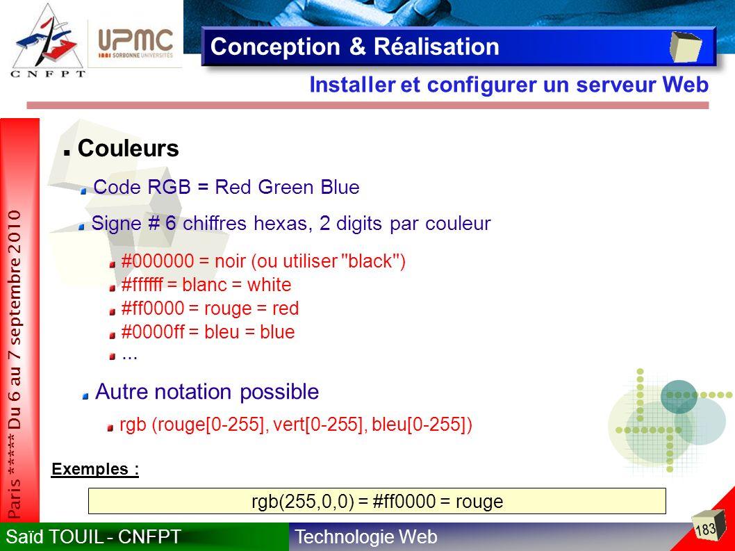 Technologie WebSaïd TOUIL - CNFPT 183 Paris ***** Du 6 au 7 septembre 2010 Installer et configurer un serveur Web Conception & Réalisation Couleurs Code RGB = Red Green Blue Signe # 6 chiffres hexas, 2 digits par couleur #000000 = noir (ou utiliser black ) #ffffff = blanc = white #ff0000 = rouge = red #0000ff = bleu = blue Autre notation possible...