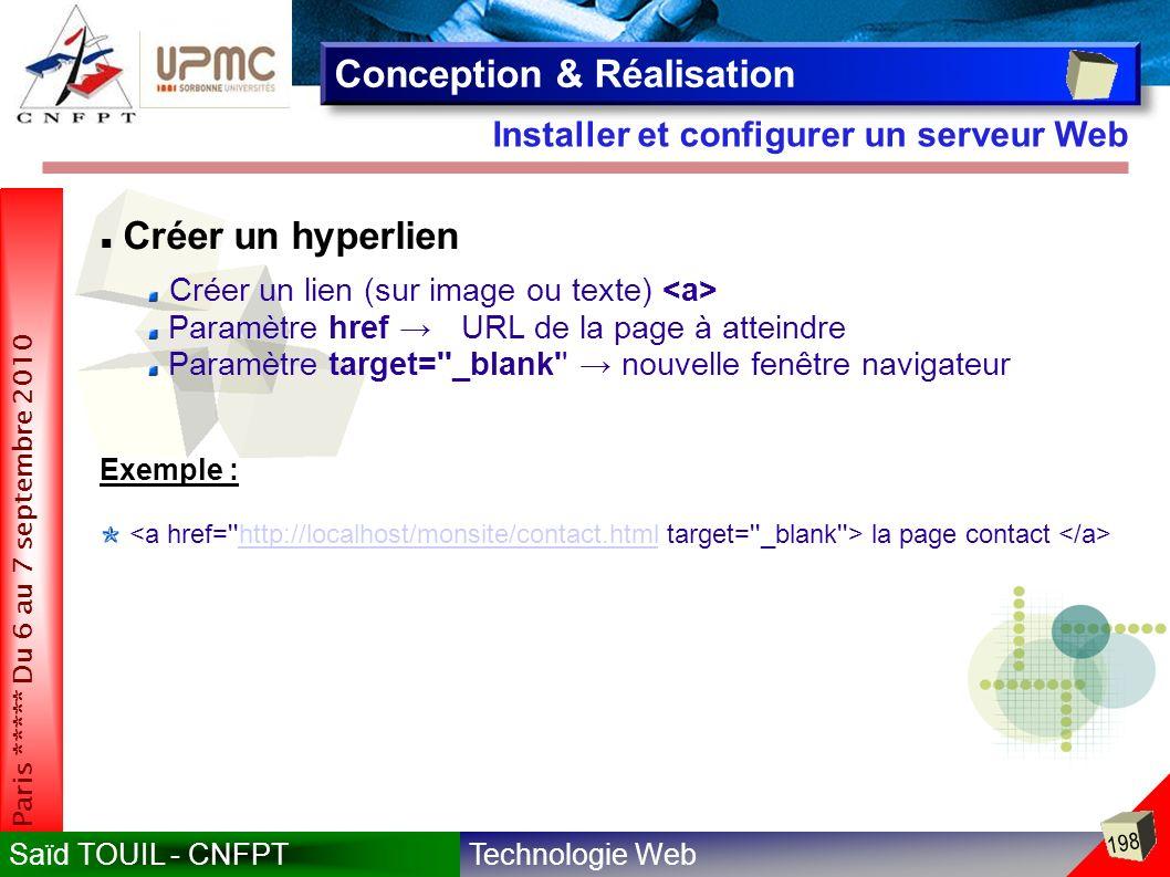 Technologie WebSaïd TOUIL - CNFPT 198 Paris ***** Du 6 au 7 septembre 2010 Installer et configurer un serveur Web Conception & Réalisation Créer un hyperlien Créer un lien (sur image ou texte) Paramètre href URL de la page à atteindre Paramètre target= _blank nouvelle fenêtre navigateur la page contact http://localhost/monsite/contact.html Exemple :