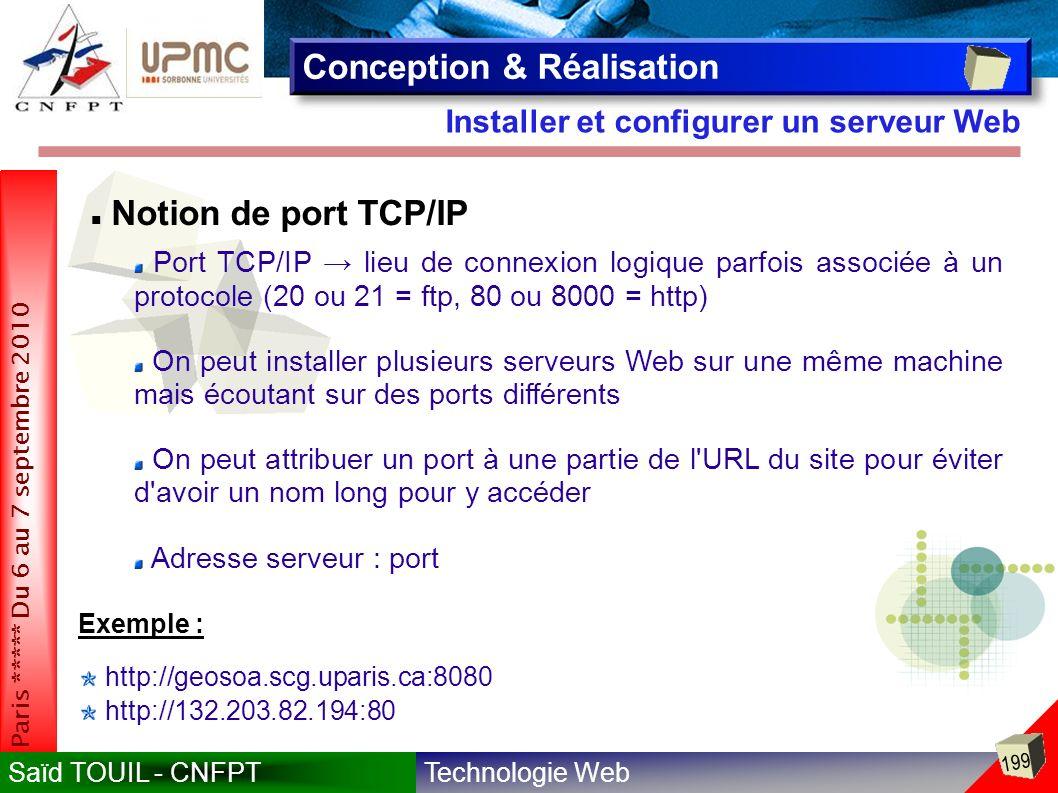 Technologie WebSaïd TOUIL - CNFPT 199 Paris ***** Du 6 au 7 septembre 2010 Installer et configurer un serveur Web Conception & Réalisation Notion de port TCP/IP Port TCP/IP lieu de connexion logique parfois associée à un protocole (20 ou 21 = ftp, 80 ou 8000 = http) On peut installer plusieurs serveurs Web sur une même machine mais écoutant sur des ports différents On peut attribuer un port à une partie de l URL du site pour éviter d avoir un nom long pour y accéder Adresse serveur : port http://132.203.82.194:80 Exemple : http://geosoa.scg.uparis.ca:8080