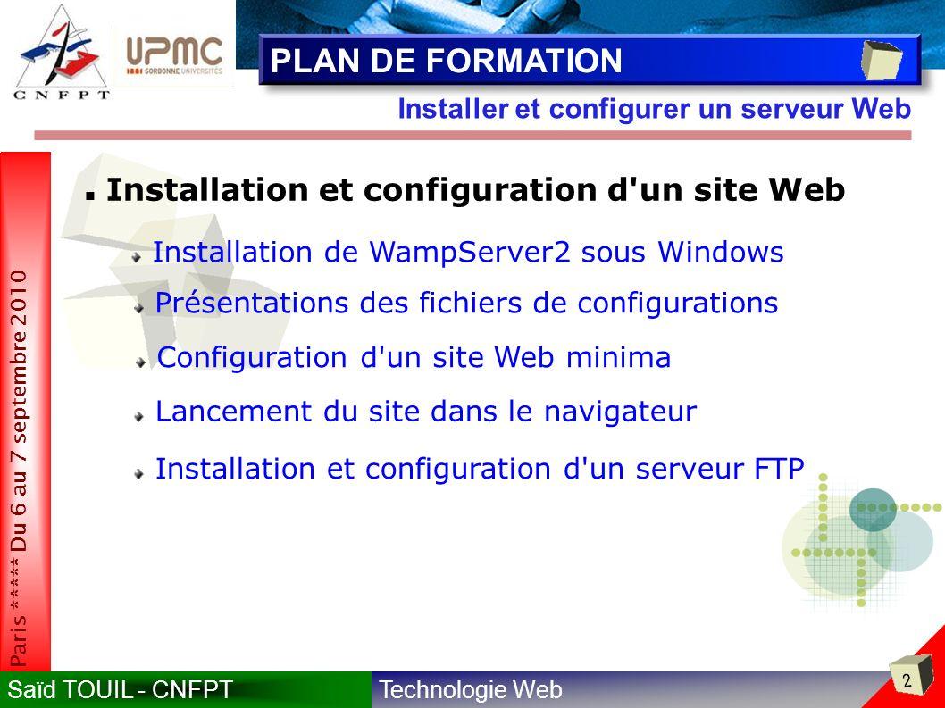 Technologie WebSaïd TOUIL - CNFPT 2 Paris ***** Du 6 au 7 septembre 2010 Installer et configurer un serveur Web PLAN DE FORMATION Installation et configuration d un site Web Installation de WampServer2 sous Windows Présentations des fichiers de configurations Configuration d un site Web minima Lancement du site dans le navigateur Installation et configuration d un serveur FTP