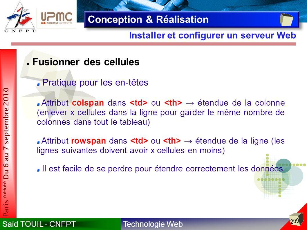 Technologie WebSaïd TOUIL - CNFPT 209 Paris ***** Du 6 au 7 septembre 2010 Installer et configurer un serveur Web Conception & Réalisation Fusionner des cellules Pratique pour les en-têtes Attribut colspan dans ou étendue de la colonne (enlever x cellules dans la ligne pour garder le même nombre de colonnes dans tout le tableau) Attribut rowspan dans ou étendue de la ligne (les lignes suivantes doivent avoir x cellules en moins) Il est facile de se perdre pour étendre correctement les données