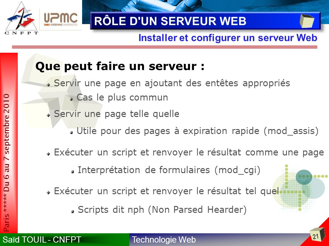 Technologie WebSaïd TOUIL - CNFPT 21 Paris ***** Du 6 au 7 septembre 2010 Installer et configurer un serveur Web RÔLE D UN SERVEUR WEB Que peut faire un serveur : Servir une page en ajoutant des entêtes appropriés Cas le plus commun Servir une page telle quelle Utile pour des pages à expiration rapide (mod_assis) Interprétation de formulaires (mod_cgi) Exécuter un script et renvoyer le résultat comme une page Exécuter un script et renvoyer le résultat tel quel Scripts dit nph (Non Parsed Hearder)