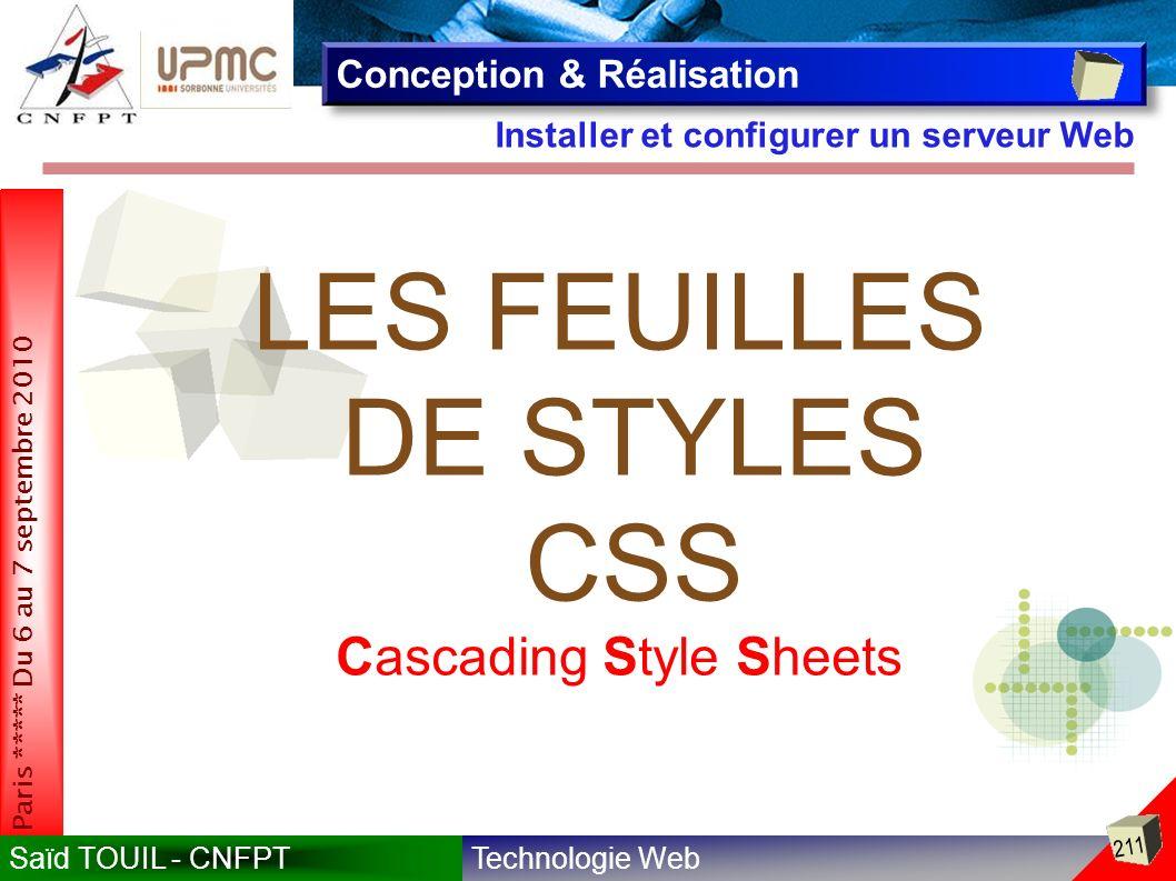 Technologie WebSaïd TOUIL - CNFPT 211 Paris ***** Du 6 au 7 septembre 2010 Installer et configurer un serveur Web Conception & Réalisation LES FEUILLES DE STYLES CSS Cascading Style Sheets