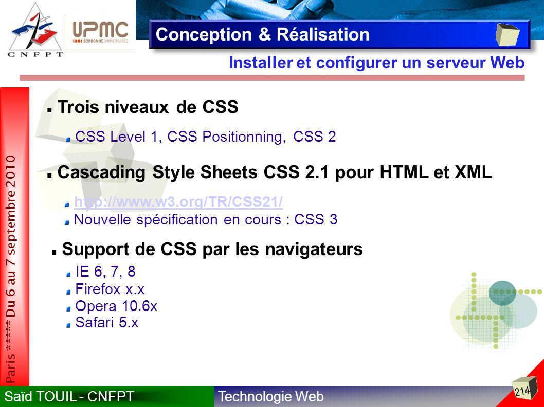 Technologie WebSaïd TOUIL - CNFPT 214 Paris ***** Du 6 au 7 septembre 2010 Installer et configurer un serveur Web Conception & Réalisation Trois niveaux de CSS CSS Level 1, CSS Positionning, CSS 2 Cascading Style Sheets CSS 2.1 pour HTML et XML http://www.w3.org/TR/CSS21/ Nouvelle spécification en cours : CSS 3 Support de CSS par les navigateurs IE 6, 7, 8 Firefox x.x Opera 10.6x Safari 5.x