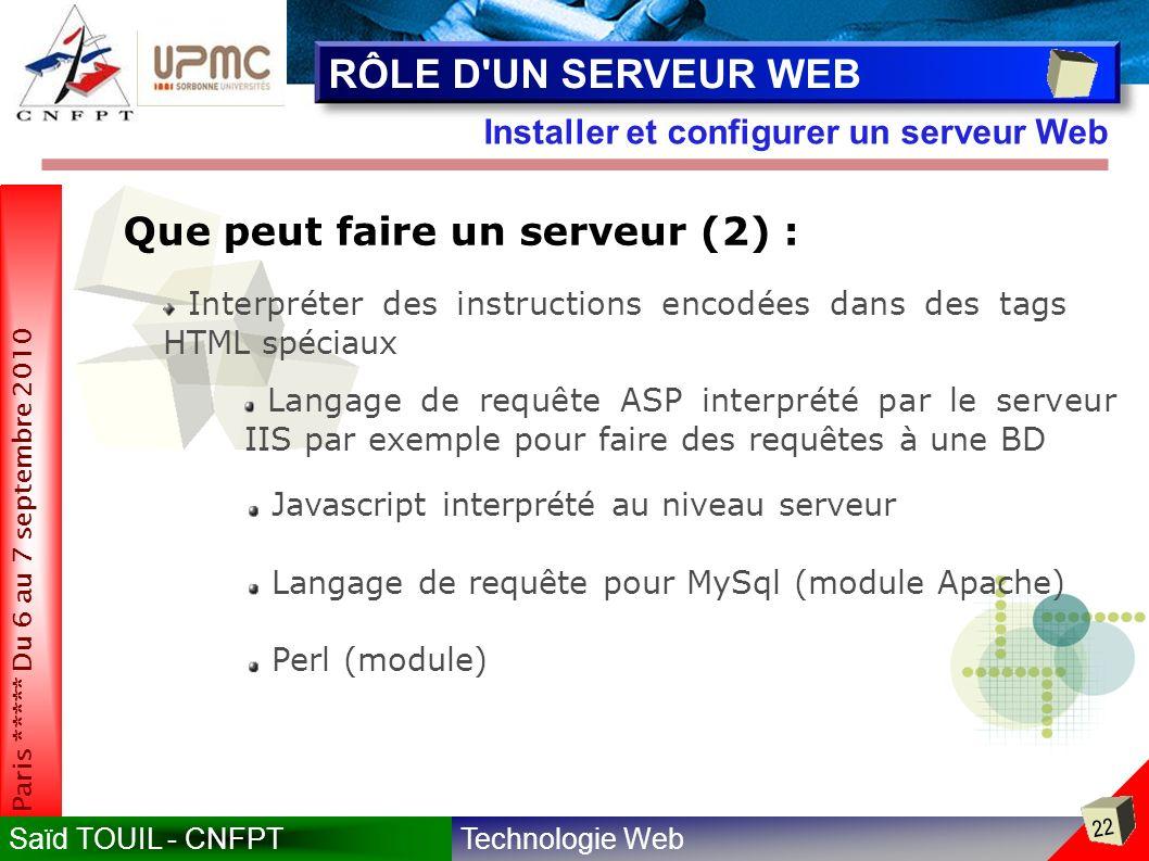 Technologie WebSaïd TOUIL - CNFPT 22 Paris ***** Du 6 au 7 septembre 2010 Installer et configurer un serveur Web RÔLE D UN SERVEUR WEB Que peut faire un serveur (2) : Interpréter des instructions encodées dans des tags HTML spéciaux Langage de requête ASP interprété par le serveur IIS par exemple pour faire des requêtes à une BD Javascript interprété au niveau serveur Langage de requête pour MySql (module Apache) Perl (module)