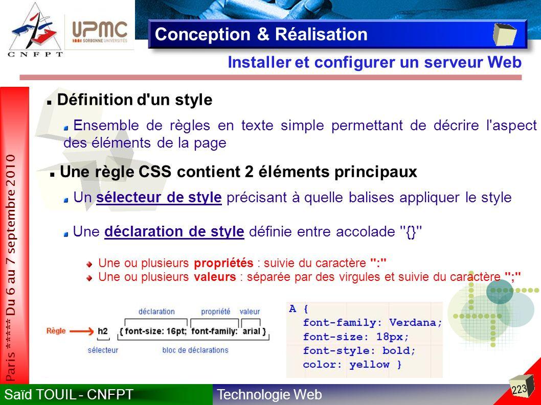 Technologie WebSaïd TOUIL - CNFPT 223 Paris ***** Du 6 au 7 septembre 2010 Installer et configurer un serveur Web Conception & Réalisation Définition d un style Ensemble de règles en texte simple permettant de décrire l aspect des éléments de la page Une règle CSS contient 2 éléments principaux Un sélecteur de style précisant à quelle balises appliquer le style Une déclaration de style définie entre accolade {} Une ou plusieurs propriétés : suivie du caractère : Une ou plusieurs valeurs : séparée par des virgules et suivie du caractère ;