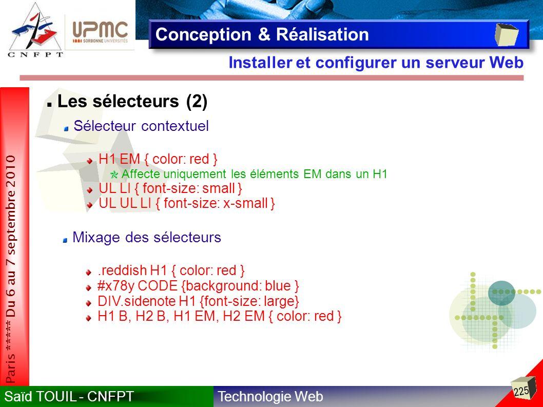 Technologie WebSaïd TOUIL - CNFPT 225 Paris ***** Du 6 au 7 septembre 2010 Installer et configurer un serveur Web Conception & Réalisation Les sélecteurs (2) Sélecteur contextuel H1 EM { color: red } Affecte uniquement les éléments EM dans un H1 UL LI { font-size: small } UL UL LI { font-size: x-small } Mixage des sélecteurs.reddish H1 { color: red } #x78y CODE {background: blue } DIV.sidenote H1 {font-size: large} H1 B, H2 B, H1 EM, H2 EM { color: red }