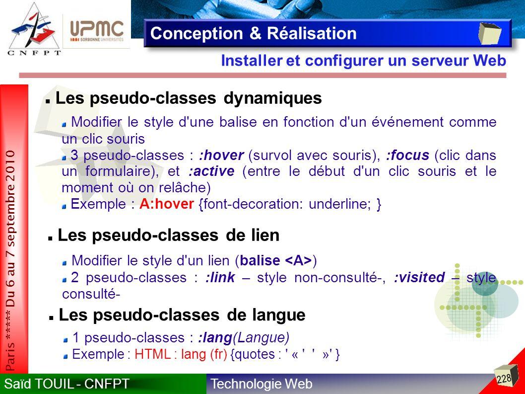 Technologie WebSaïd TOUIL - CNFPT 228 Paris ***** Du 6 au 7 septembre 2010 Installer et configurer un serveur Web Conception & Réalisation Les pseudo-classes dynamiques Modifier le style d une balise en fonction d un événement comme un clic souris 3 pseudo-classes : :hover (survol avec souris), :focus (clic dans un formulaire), et :active (entre le début d un clic souris et le moment où on relâche) Exemple : A:hover {font-decoration: underline; } Les pseudo-classes de lien Modifier le style d un lien (balise ) 2 pseudo-classes : :link – style non-consulté-, :visited – style consulté- Les pseudo-classes de langue 1 pseudo-classes : :lang(Langue) Exemple : HTML : lang (fr) {quotes : « » }