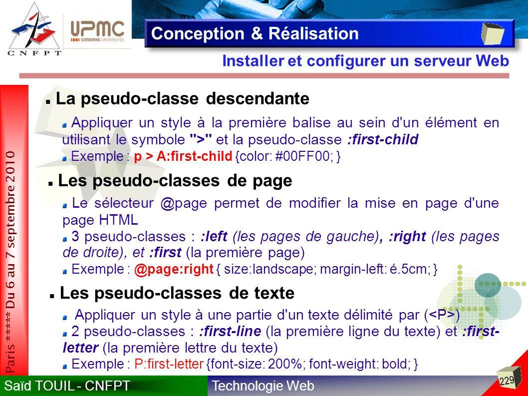 Technologie WebSaïd TOUIL - CNFPT 229 Paris ***** Du 6 au 7 septembre 2010 Installer et configurer un serveur Web Conception & Réalisation La pseudo-classe descendante Appliquer un style à la première balise au sein d un élément en utilisant le symbole > et la pseudo-classe :first-child Exemple : p > A:first-child {color: #00FF00; } Les pseudo-classes de page Le sélecteur @page permet de modifier la mise en page d une page HTML 3 pseudo-classes : :left (les pages de gauche), :right (les pages de droite), et :first (la première page) Exemple : @page:right { size:landscape; margin-left: é.5cm; } Les pseudo-classes de texte Appliquer un style à une partie d un texte délimité par ( ) 2 pseudo-classes : :first-line (la première ligne du texte) et :first- letter (la première lettre du texte) Exemple : P:first-letter {font-size: 200%; font-weight: bold; }