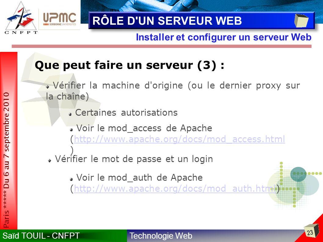 Technologie WebSaïd TOUIL - CNFPT 23 Paris ***** Du 6 au 7 septembre 2010 Installer et configurer un serveur Web RÔLE D UN SERVEUR WEB Que peut faire un serveur (3) : Vérifier la machine d origine (ou le dernier proxy sur la chaîne) Certaines autorisations Voir le mod_access de Apache (http://www.apache.org/docs/mod_access.html )http://www.apache.org/docs/mod_access.html Voir le mod_auth de Apache (http://www.apache.org/docs/mod_auth.html)http://www.apache.org/docs/mod_auth.html Vérifier le mot de passe et un login