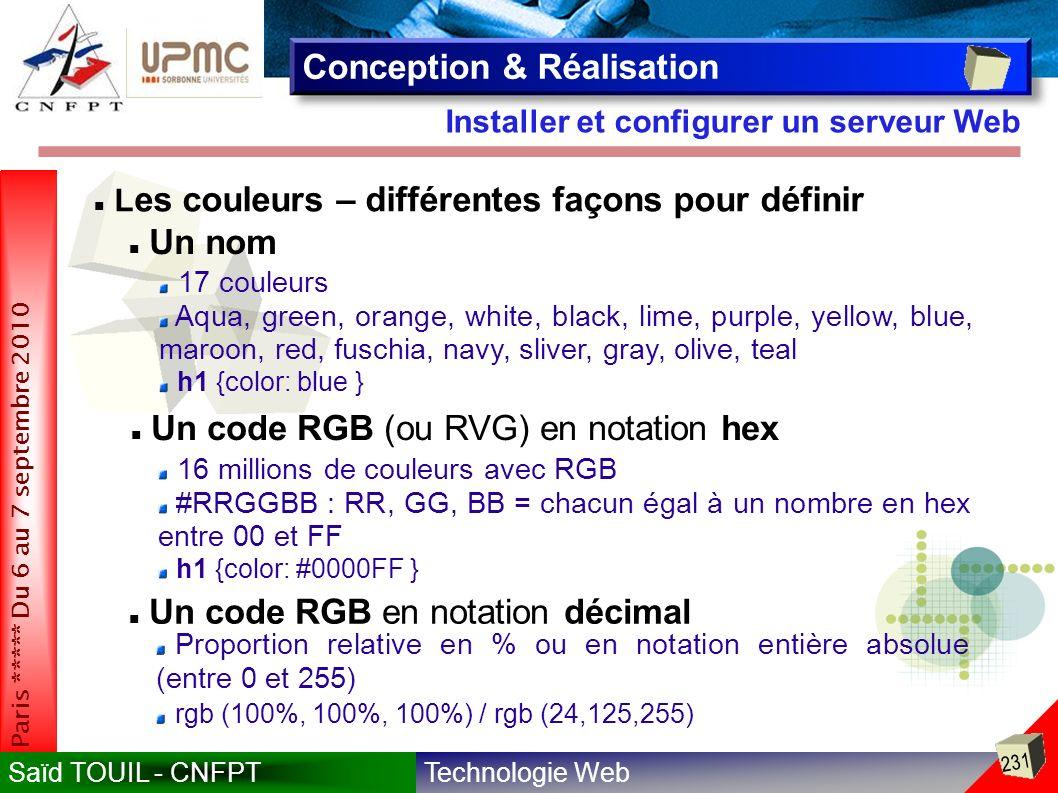 Technologie WebSaïd TOUIL - CNFPT 231 Paris ***** Du 6 au 7 septembre 2010 Installer et configurer un serveur Web Conception & Réalisation Un nom 17 couleurs Aqua, green, orange, white, black, lime, purple, yellow, blue, maroon, red, fuschia, navy, sliver, gray, olive, teal h1 {color: blue } Un code RGB (ou RVG) en notation hex 16 millions de couleurs avec RGB #RRGGBB : RR, GG, BB = chacun égal à un nombre en hex entre 00 et FF h1 {color: #0000FF } L es couleurs – différentes façons pour définir Un code RGB en notation décimal Proportion relative en % ou en notation entière absolue (entre 0 et 255) rgb (100%, 100%, 100%) / rgb (24,125,255)