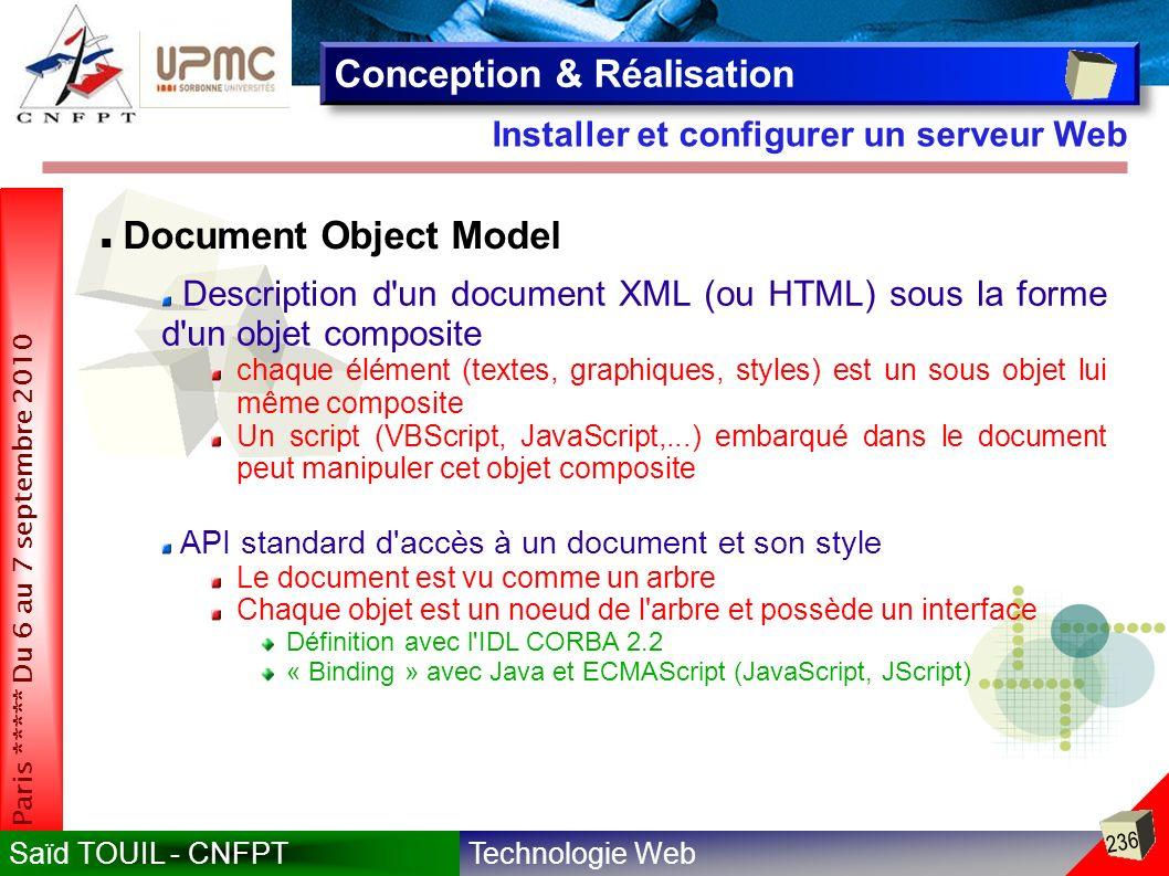 Technologie WebSaïd TOUIL - CNFPT 236 Paris ***** Du 6 au 7 septembre 2010 Installer et configurer un serveur Web Conception & Réalisation Document Object Model Description d un document XML (ou HTML) sous la forme d un objet composite chaque élément (textes, graphiques, styles) est un sous objet lui même composite Un script (VBScript, JavaScript,...) embarqué dans le document peut manipuler cet objet composite API standard d accès à un document et son style Le document est vu comme un arbre Chaque objet est un noeud de l arbre et possède un interface Définition avec l IDL CORBA 2.2 « Binding » avec Java et ECMAScript (JavaScript, JScript)
