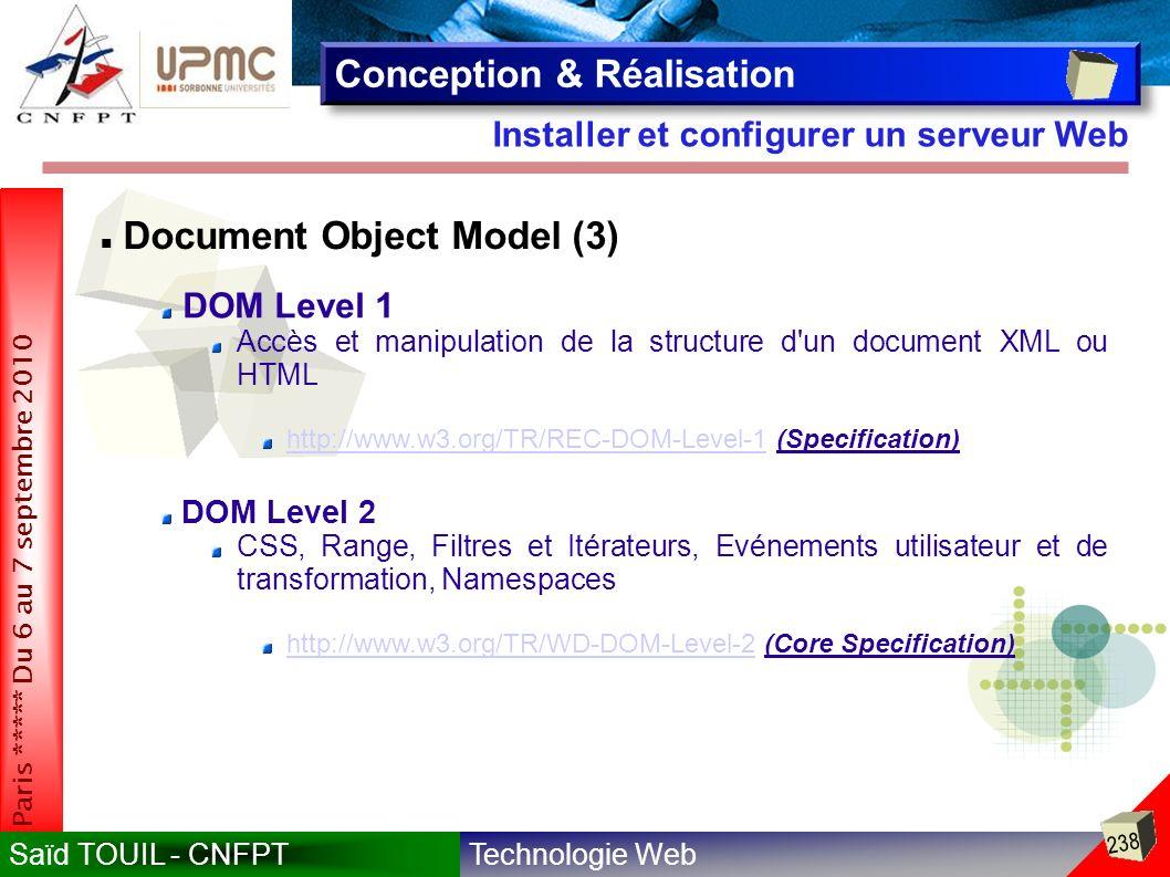 Technologie WebSaïd TOUIL - CNFPT 238 Paris ***** Du 6 au 7 septembre 2010 Installer et configurer un serveur Web Conception & Réalisation Document Object Model (3) DOM Level 1 Accès et manipulation de la structure d un document XML ou HTML http://www.w3.org/TR/REC-DOM-Level-1http://www.w3.org/TR/REC-DOM-Level-1 (Specification) DOM Level 2 CSS, Range, Filtres et Itérateurs, Evénements utilisateur et de transformation, Namespaces http://www.w3.org/TR/WD-DOM-Level-2http://www.w3.org/TR/WD-DOM-Level-2 (Core Specification)